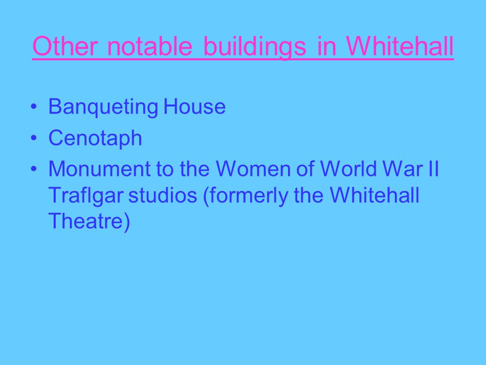 Other notable buildings in Whitehall Banqueting House Cenotaph Monument to the Women of World War II Traflgar studios (formerly the Whitehall Theatre)
