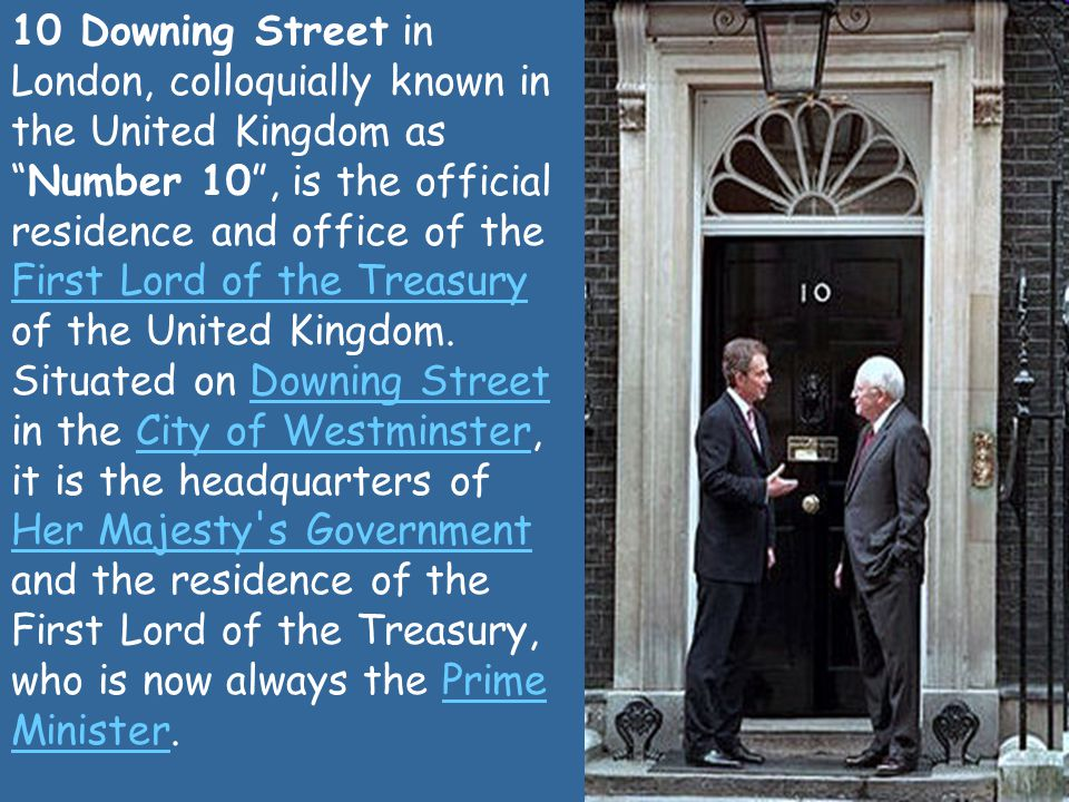 10 Downing Street in London, colloquially known in the United Kingdom as Number 10 , is the official residence and office of the First Lord of the Treasury of the United Kingdom.