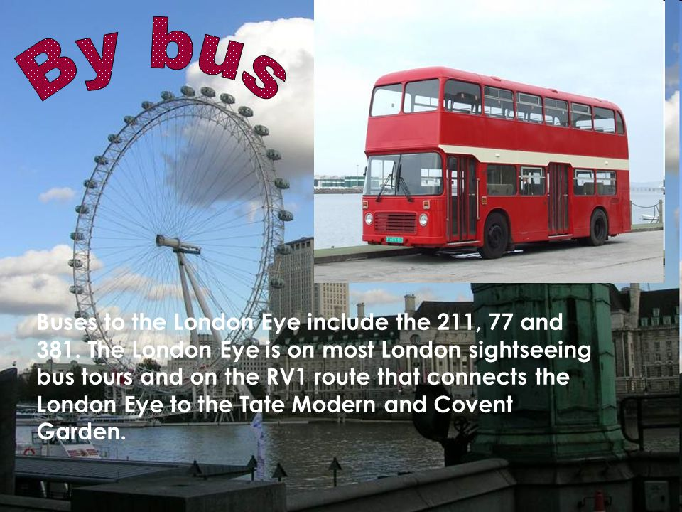 Buses to the London Eye include the 211, 77 and 381.