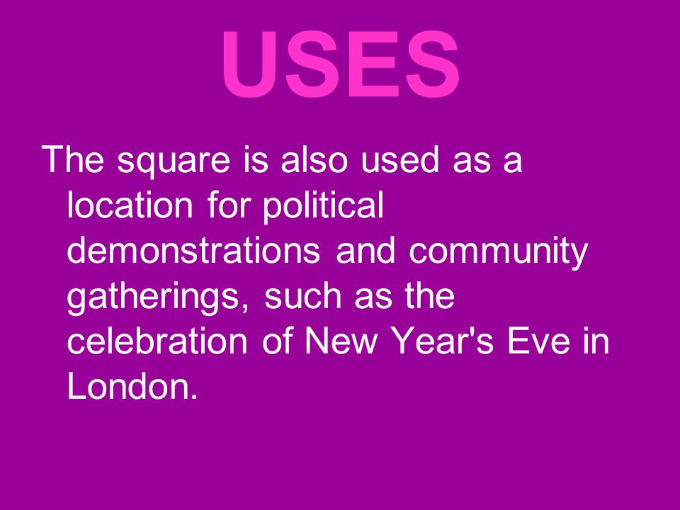 USES The square is also used as a location for political demonstrations and community gatherings, such as the celebration of New Year s Eve in London.