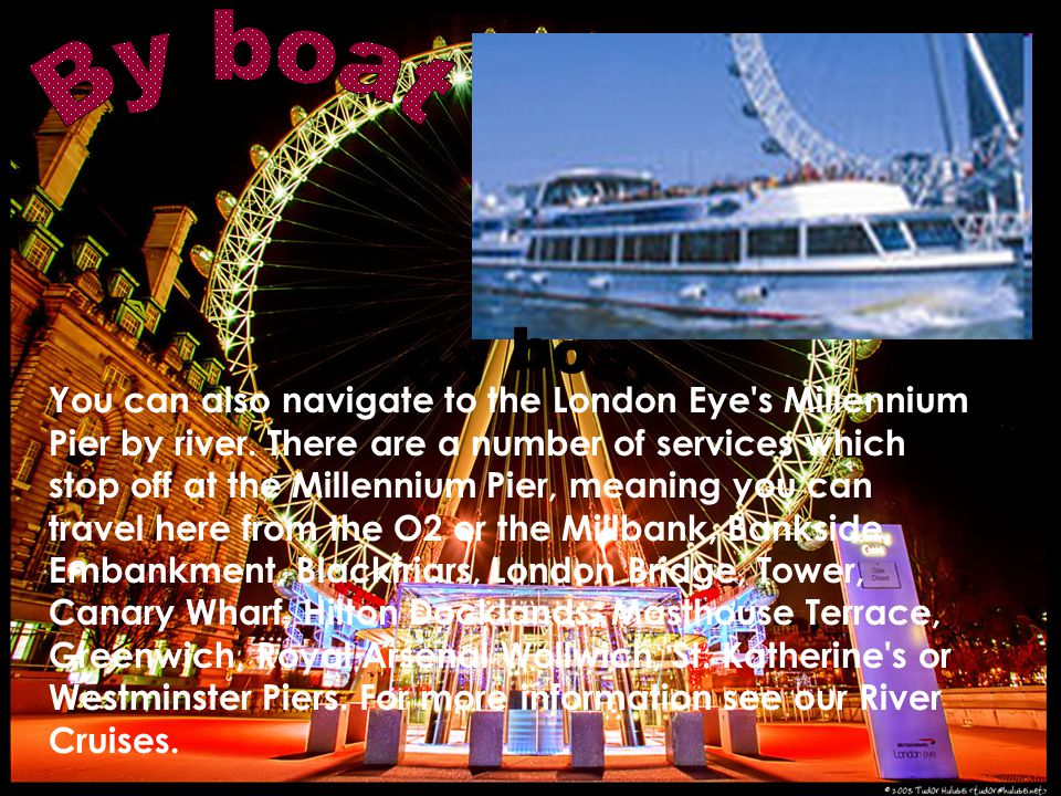 You can also navigate to the London Eye s Millennium Pier by river.