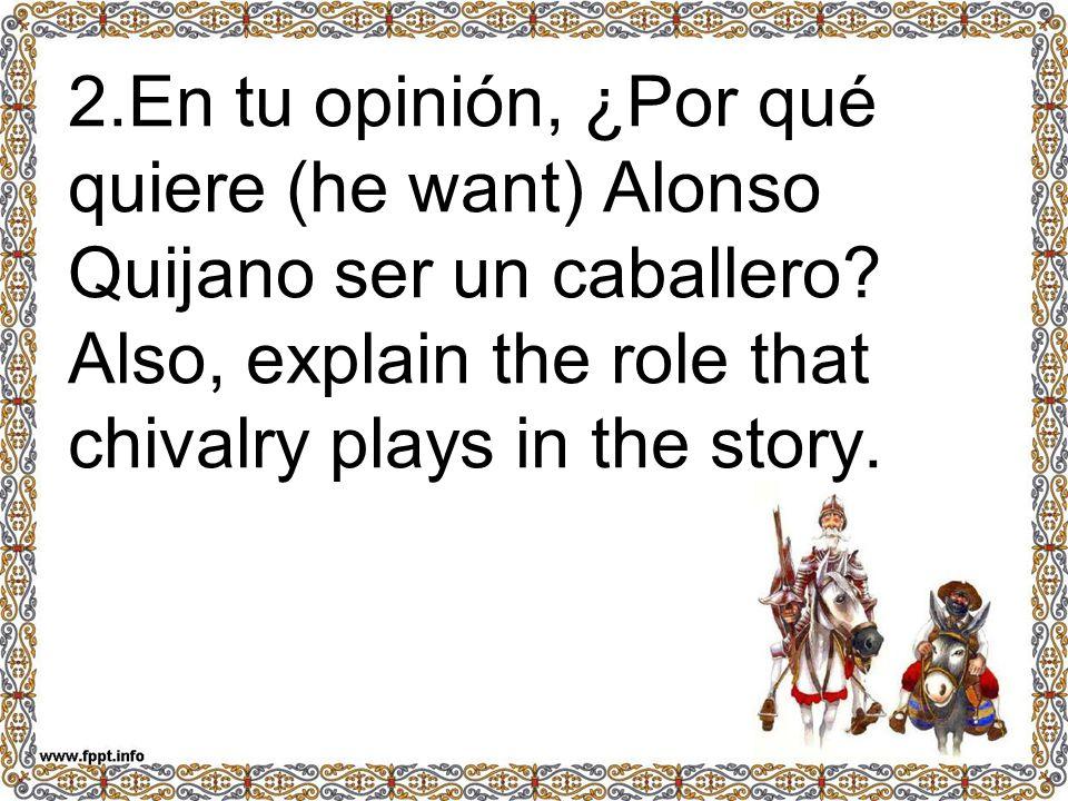 2.En tu opinión, ¿Por qué quiere (he want) Alonso Quijano ser un caballero.