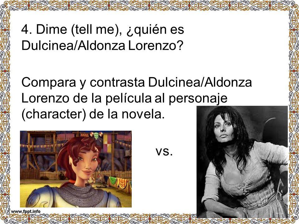 4. Dime (tell me), ¿quién es Dulcinea/Aldonza Lorenzo? Compara y contrasta Dulcinea/Aldonza Lorenzo de la película al personaje (character) de la nove