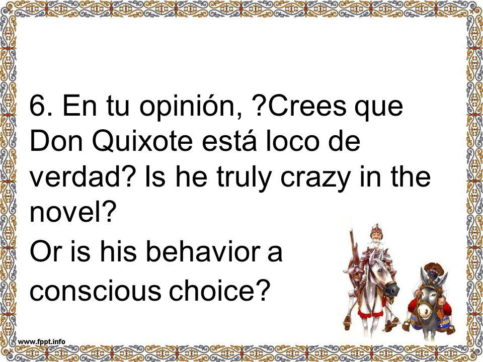 6. En tu opinión, ?Crees que Don Quixote está loco de verdad? Is he truly crazy in the novel? Or is his behavior a conscious choice?