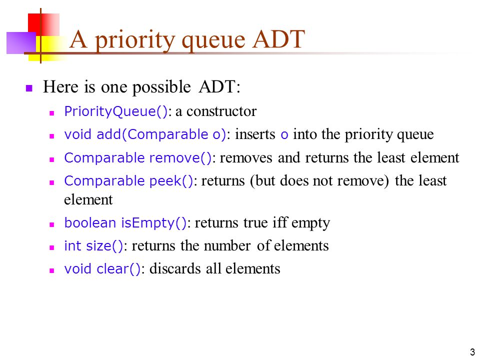 3 A priority queue ADT Here is one possible ADT: PriorityQueue() : a constructor void add(Comparable o) : inserts o into the priority queue Comparable remove() : removes and returns the least element Comparable peek() : returns (but does not remove) the least element boolean isEmpty() : returns true iff empty int size() : returns the number of elements void clear() : discards all elements