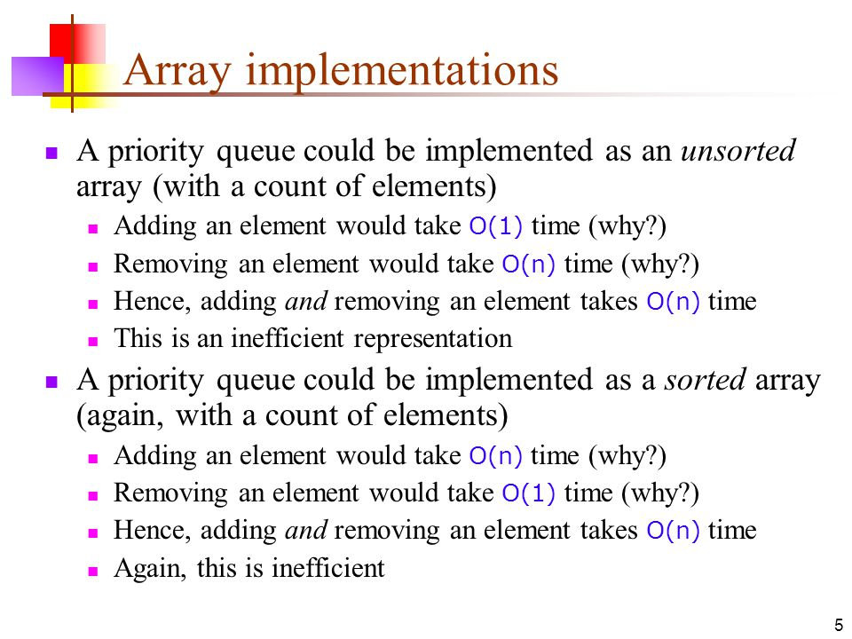 5 Array implementations A priority queue could be implemented as an unsorted array (with a count of elements) Adding an element would take O(1) time (why ) Removing an element would take O(n) time (why ) Hence, adding and removing an element takes O(n) time This is an inefficient representation A priority queue could be implemented as a sorted array (again, with a count of elements) Adding an element would take O(n) time (why ) Removing an element would take O(1) time (why ) Hence, adding and removing an element takes O(n) time Again, this is inefficient