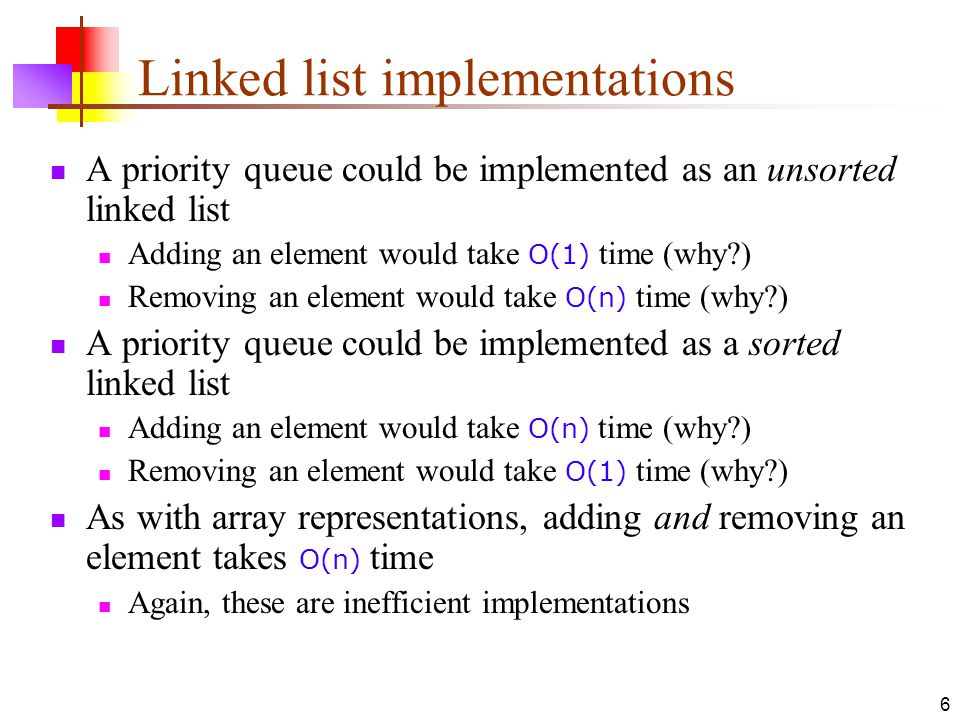 6 Linked list implementations A priority queue could be implemented as an unsorted linked list Adding an element would take O(1) time (why ) Removing an element would take O(n) time (why ) A priority queue could be implemented as a sorted linked list Adding an element would take O(n) time (why ) Removing an element would take O(1) time (why ) As with array representations, adding and removing an element takes O(n) time Again, these are inefficient implementations