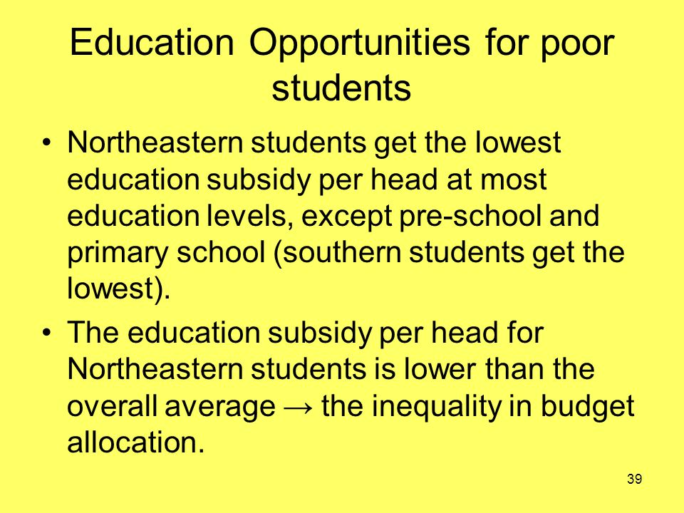 Education Opportunities for poor students Northeastern students get the lowest education subsidy per head at most education levels, except pre-school and primary school (southern students get the lowest).