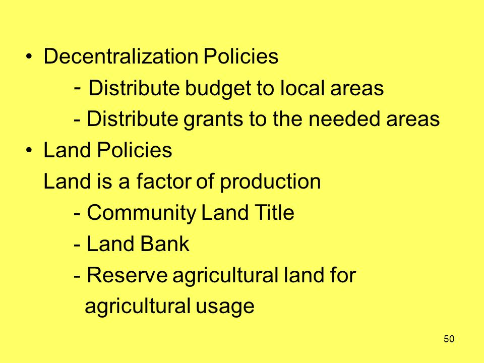 Decentralization Policies - Distribute budget to local areas - Distribute grants to the needed areas Land Policies Land is a factor of production - Community Land Title - Land Bank - Reserve agricultural land for agricultural usage 50