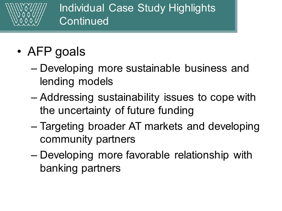 AFP goals –Developing more sustainable business and lending models –Addressing sustainability issues to cope with the uncertainty of future funding –Targeting broader AT markets and developing community partners –Developing more favorable relationship with banking partners