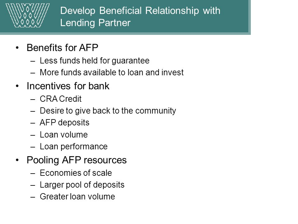 Develop Beneficial Relationship with Lending Partner Benefits for AFP –Less funds held for guarantee –More funds available to loan and invest Incentives for bank –CRA Credit –Desire to give back to the community –AFP deposits –Loan volume –Loan performance Pooling AFP resources –Economies of scale –Larger pool of deposits –Greater loan volume