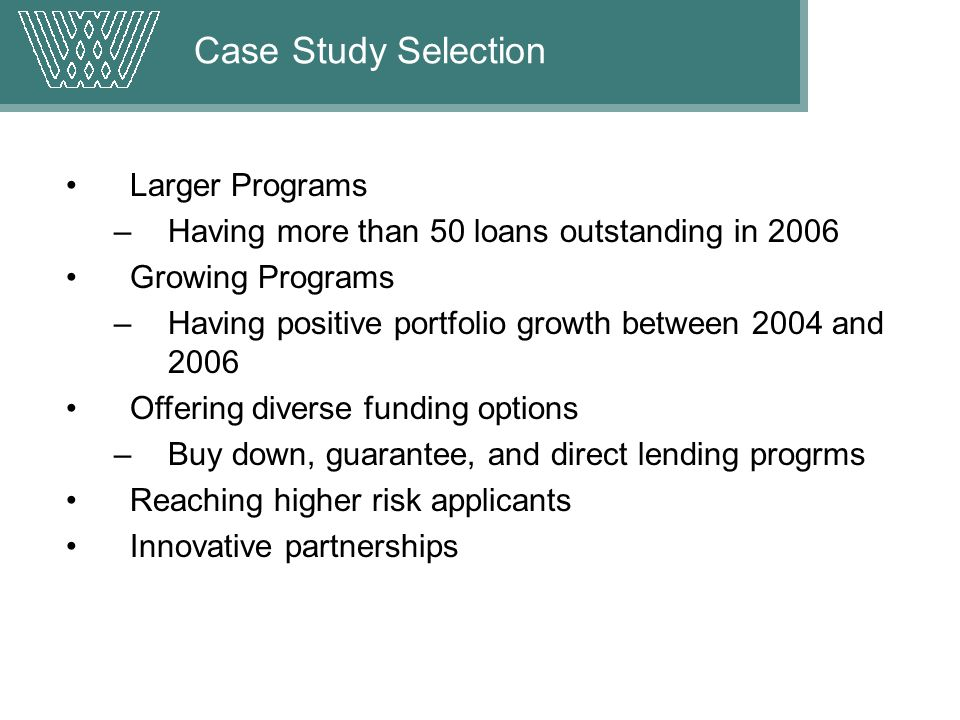 Case Study Selection Larger Programs –Having more than 50 loans outstanding in 2006 Growing Programs –Having positive portfolio growth between 2004 and 2006 Offering diverse funding options –Buy down, guarantee, and direct lending progrms Reaching higher risk applicants Innovative partnerships