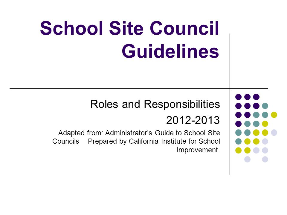 School Site Council Guidelines Roles and Responsibilities Adapted from: Administrator's Guide to School Site Councils Prepared by California Institute for School Improvement.
