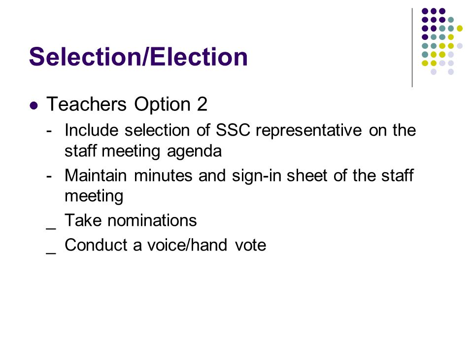 Selection/Election Teachers Option 2 -Include selection of SSC representative on the staff meeting agenda -Maintain minutes and sign-in sheet of the staff meeting _Take nominations _ Conduct a voice/hand vote