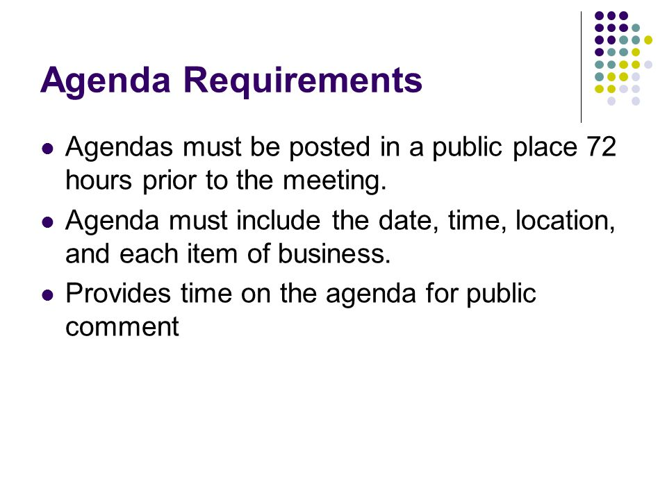 Agenda Requirements Agendas must be posted in a public place 72 hours prior to the meeting.