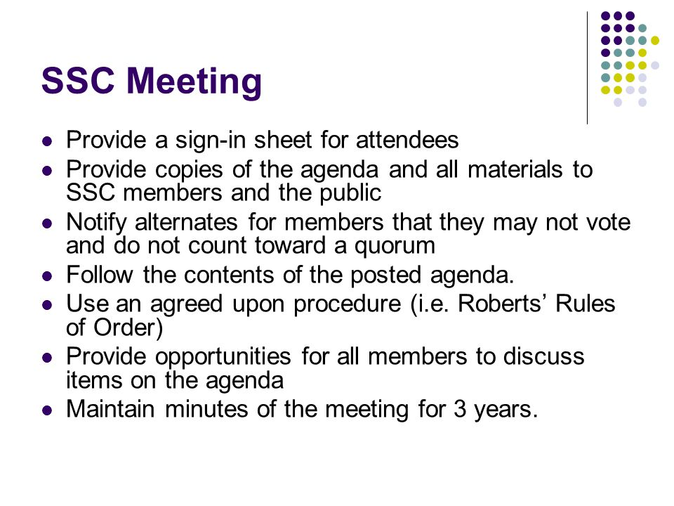 SSC Meeting Provide a sign-in sheet for attendees Provide copies of the agenda and all materials to SSC members and the public Notify alternates for members that they may not vote and do not count toward a quorum Follow the contents of the posted agenda.