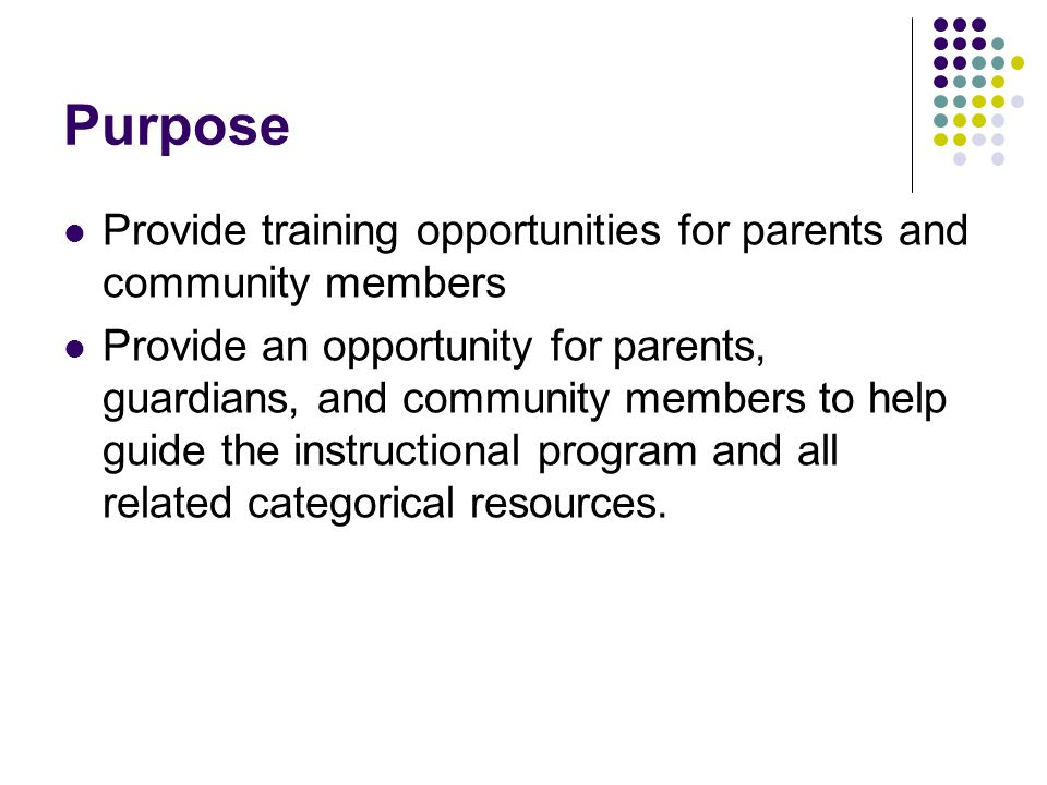 Purpose Provide training opportunities for parents and community members Provide an opportunity for parents, guardians, and community members to help guide the instructional program and all related categorical resources.