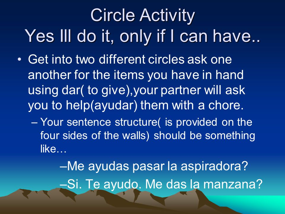 Me ayudas, te ayudo Create 3 sentences where you are asking each other for help around the house using our vocabulary and the indirect object pronoun.