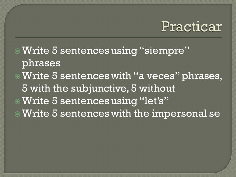  Write 5 sentences using siempre phrases  Write 5 sentences with a veces phrases, 5 with the subjunctive, 5 without  Write 5 sentences using let's  Write 5 sentences with the impersonal se