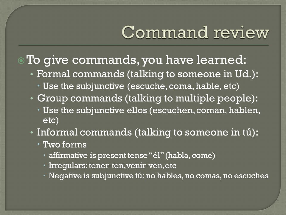  To give commands, you have learned: Formal commands (talking to someone in Ud.):  Use the subjunctive (escuche, coma, hable, etc) Group commands (talking to multiple people):  Use the subjunctive ellos (escuchen, coman, hablen, etc) Informal commands (talking to someone in tú):  Two forms  affirmative is present tense él (habla, come)  Irregulars: tener-ten, venir-ven, etc  Negative is subjunctive tú: no hables, no comas, no escuches
