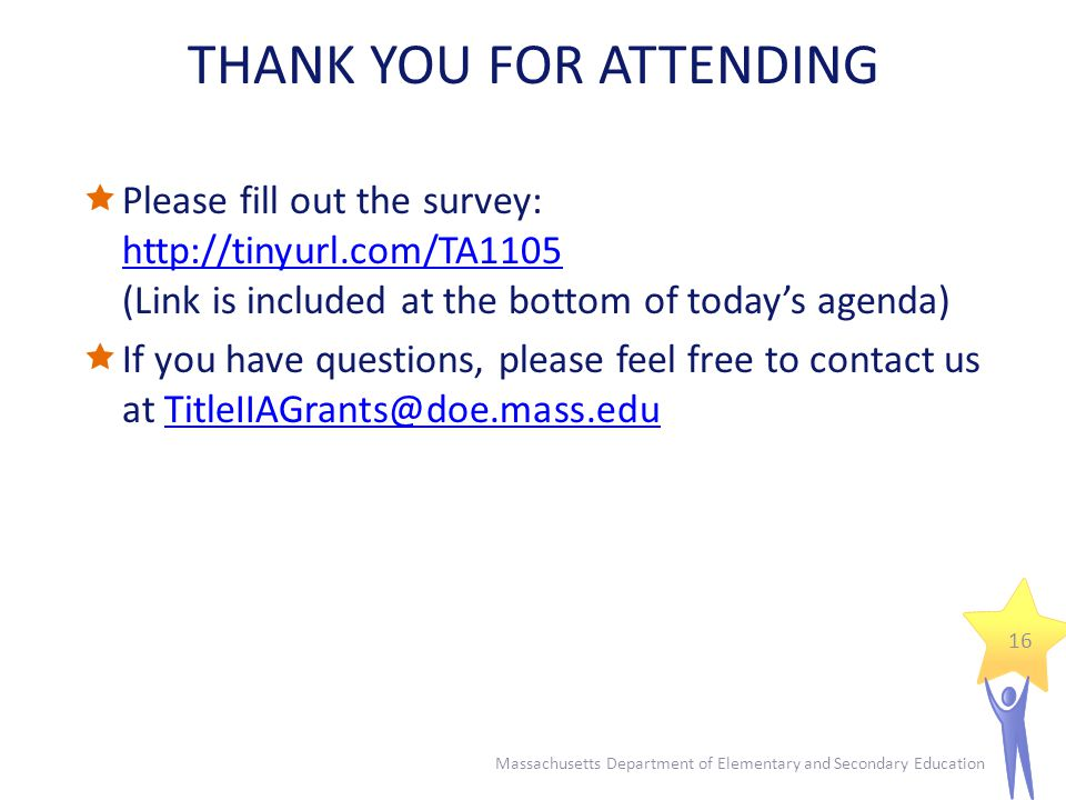 Massachusetts Department of Elementary and Secondary Education 16 THANK YOU FOR ATTENDING  Please fill out the survey:   (Link is included at the bottom of today's agenda)    If you have questions, please feel free to contact us at