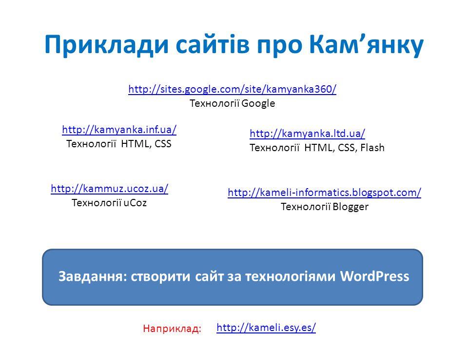 Приклади сайтів про Кам'янку http://sites.google.com/site/kamyanka360/ Технології Google http://kamyanka.inf.ua/ Технології HTML, CSS http://kamyanka.ltd.ua/ Технології HTML, CSS, Flash Завдання: створити сайт за технологіями WordPress http://kammuz.ucoz.ua/ Технології uCoz http://kameli-informatics.blogspot.com/ Технології Blogger http://kameli.esy.es/ Наприклад:
