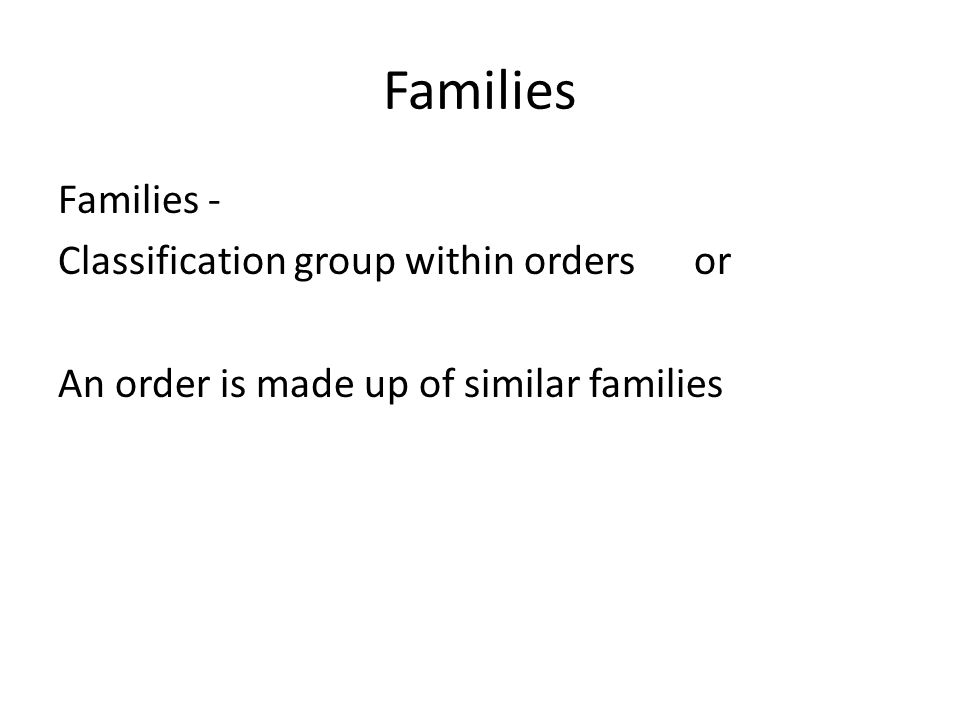 Families Families - Classification group within orders or An order is made up of similar families
