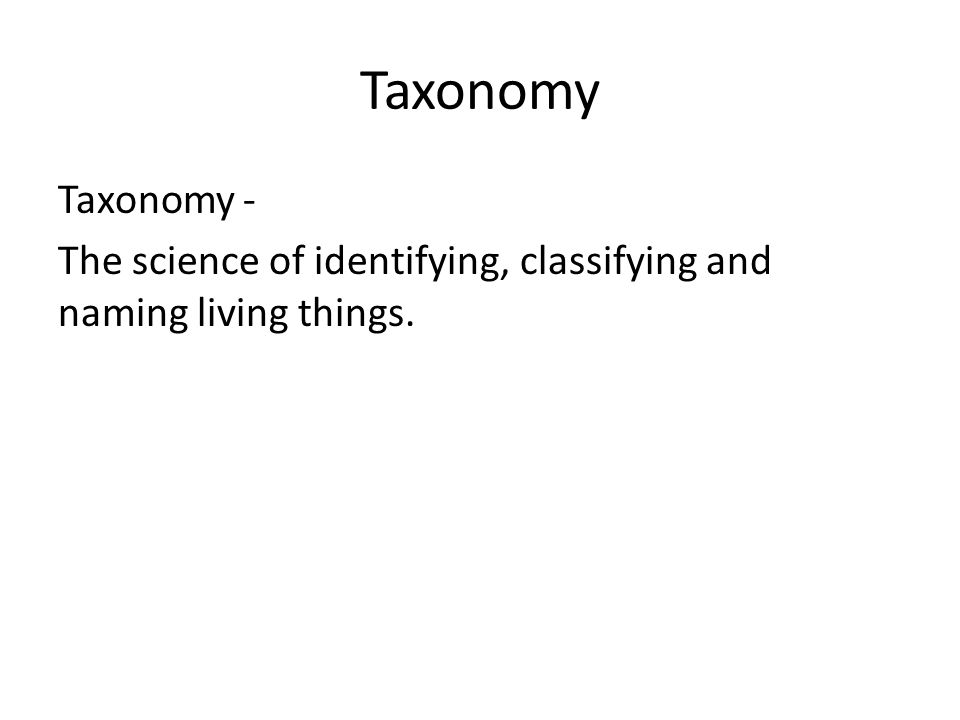 Taxonomy Taxonomy - The science of identifying, classifying and naming living things.