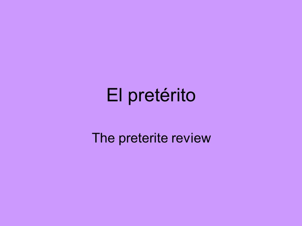 El pretérito The preterite review