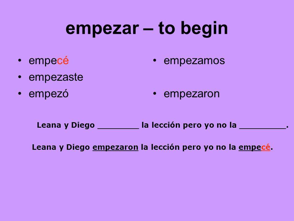 empezar – to begin empecé empezaste empezó empezamos empezaron Leana y Diego ________ la lección pero yo no la _________.