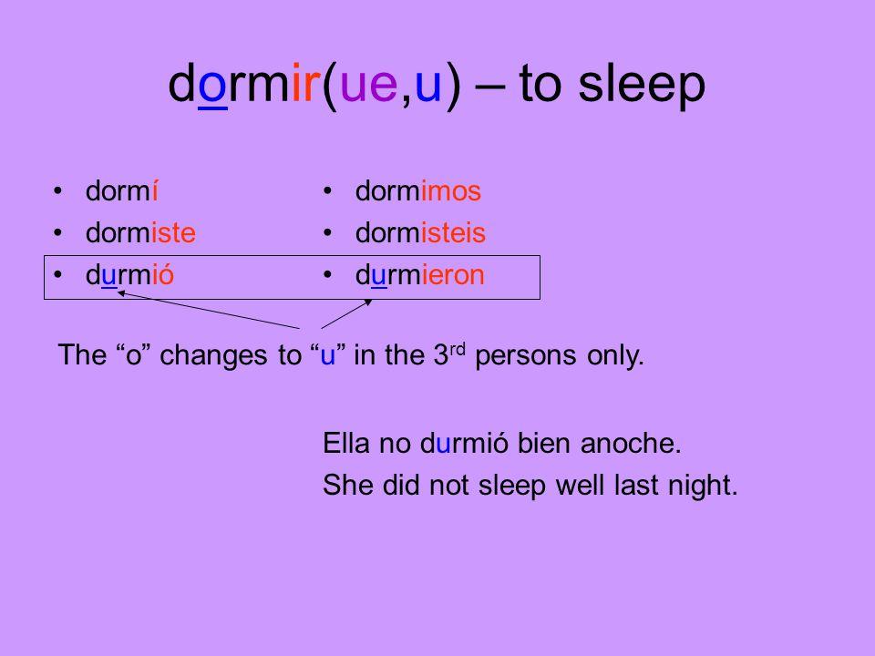 dormir(ue,u) – to sleep dormí dormiste durmió dormimos dormisteis durmieron Ella no durmió bien anoche.
