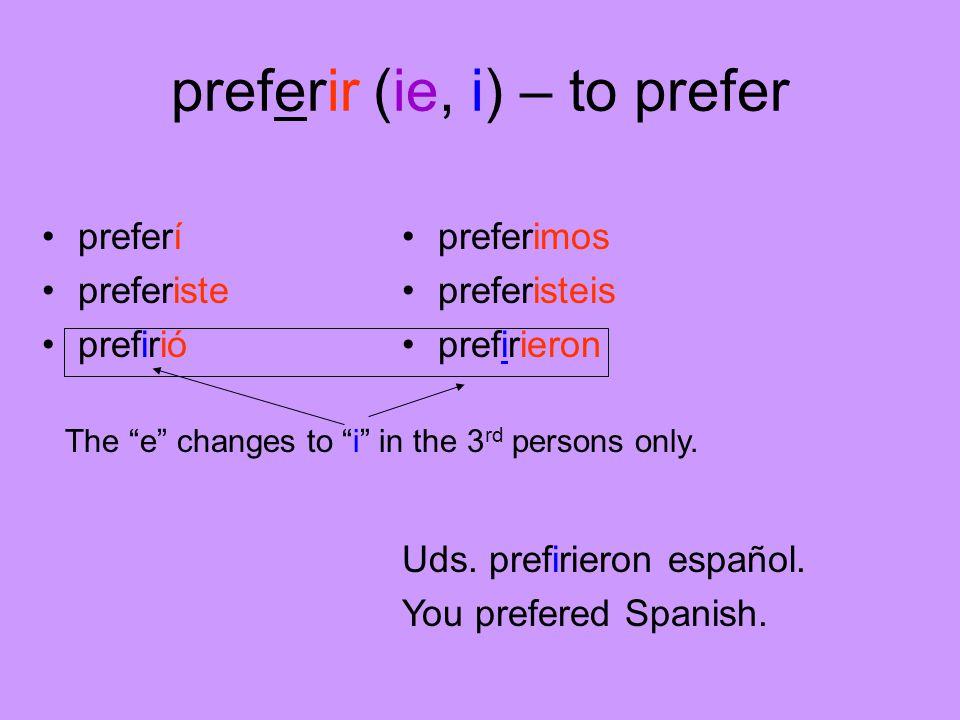 preferir (ie, i) – to prefer preferí preferiste prefirió preferimos preferisteis prefirieron Uds.