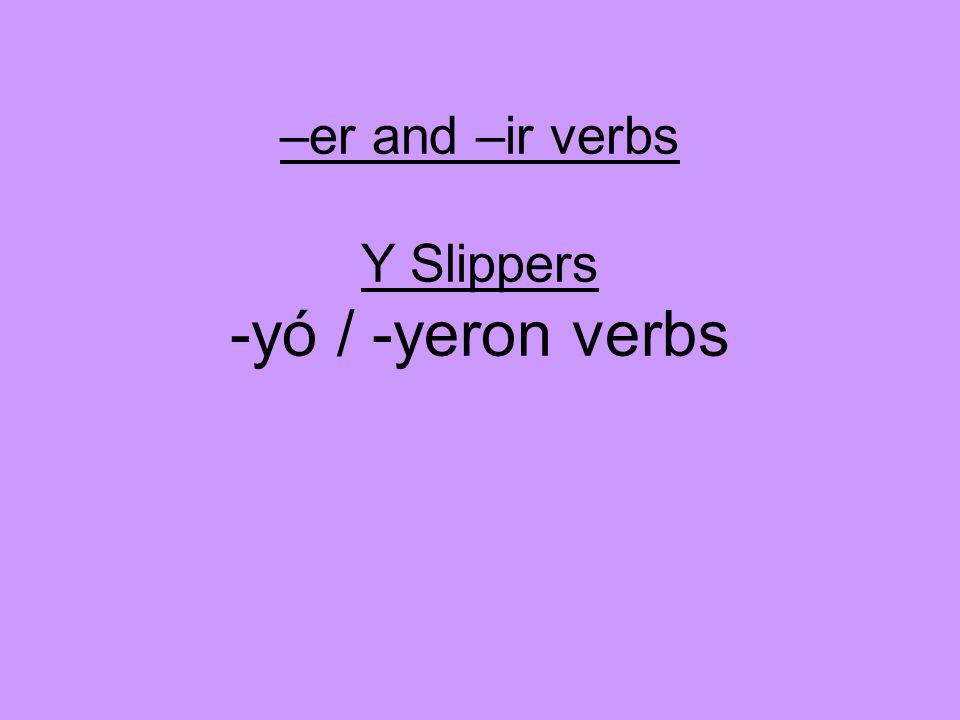 –er and –ir verbs Y Slippers -yó / -yeron verbs