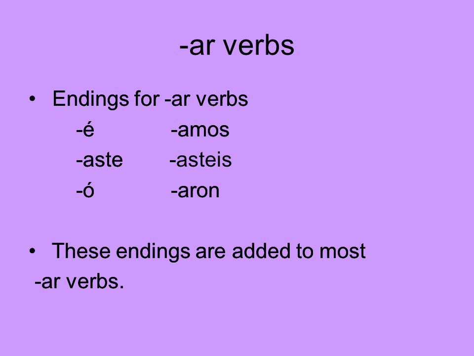 -ar verbs Endings for -ar verbs -é-amos -aste -asteis -ó-aron These endings are added to most -ar verbs.