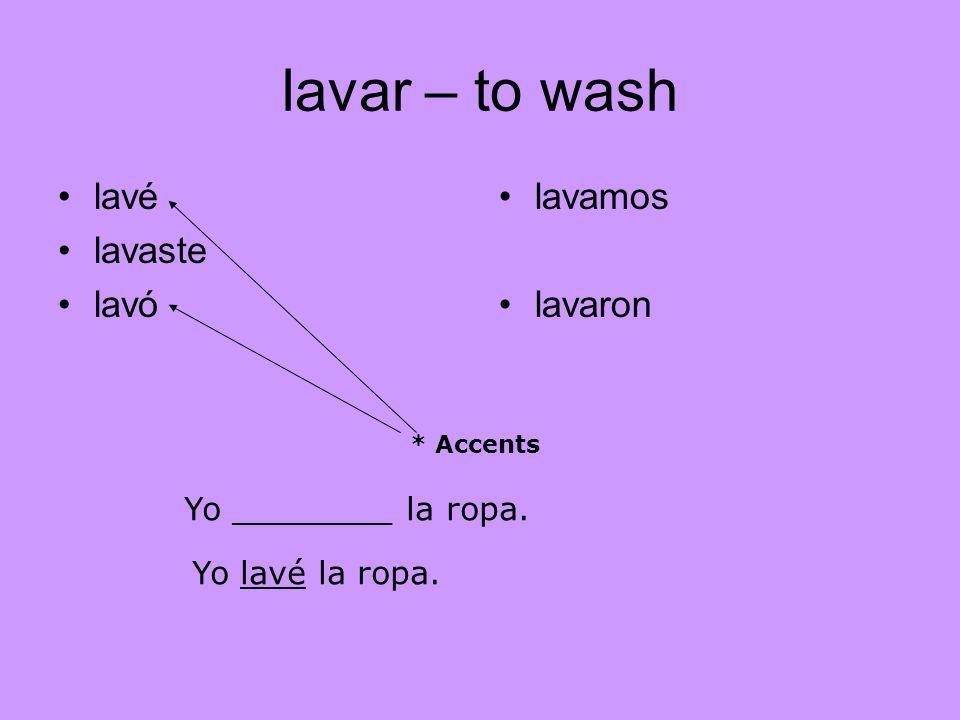 Translation into English lavar – to wash lavé I washed lavaste you washed lavó he,she,you washed lavamos we washed lavaron they, you washed