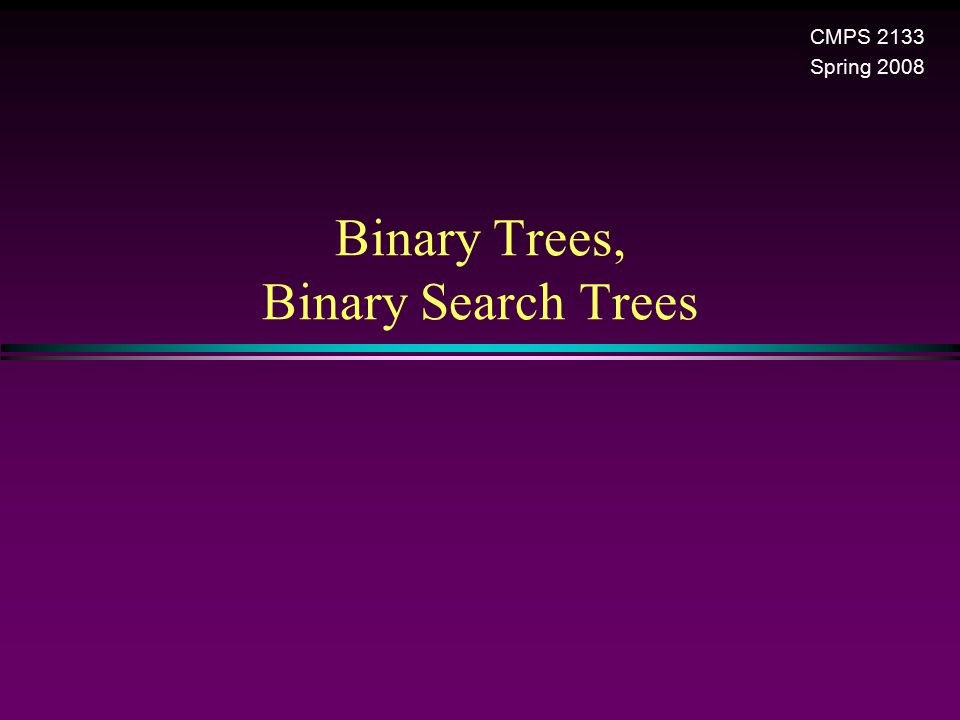 Binary Trees, Binary Search Trees CMPS 2133 Spring 2008