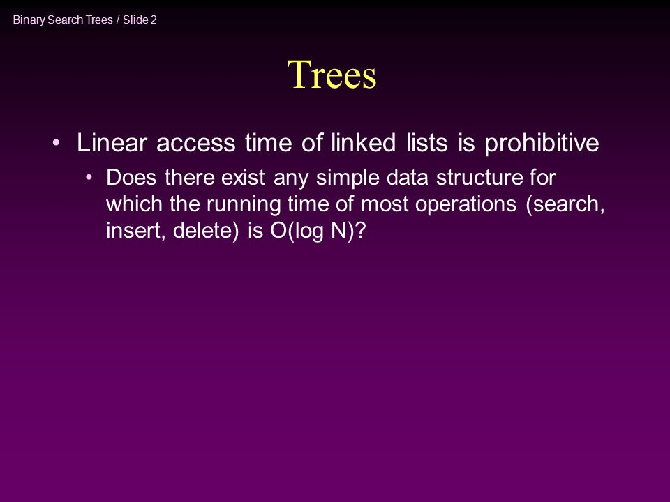 Binary Search Trees / Slide 2 Trees Linear access time of linked lists is prohibitive Does there exist any simple data structure for which the running time of most operations (search, insert, delete) is O(log N)