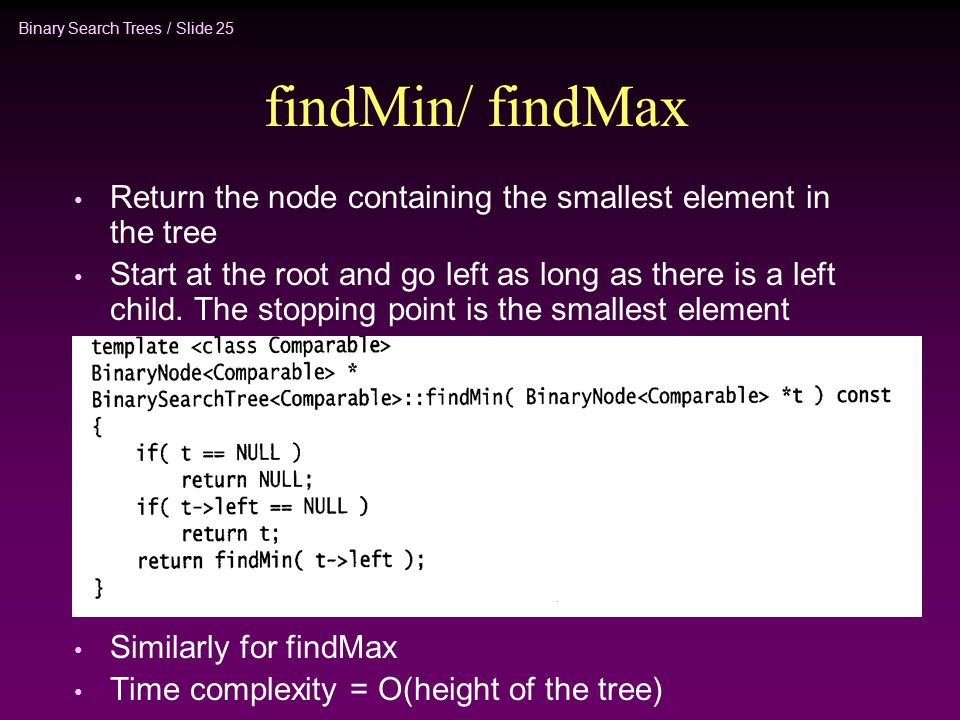 Binary Search Trees / Slide 25 findMin/ findMax Return the node containing the smallest element in the tree Start at the root and go left as long as there is a left child.