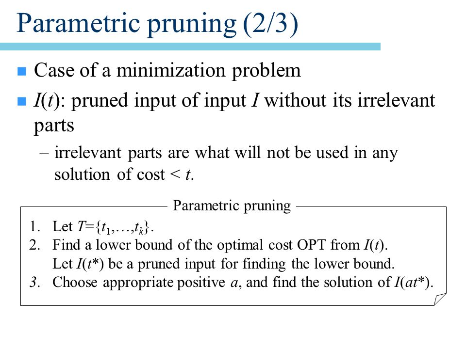 Parametric pruning (2/3) n Case of a minimization problem n I(t): pruned input of input I without its irrelevant parts –irrelevant parts are what will not be used in any solution of cost < t.
