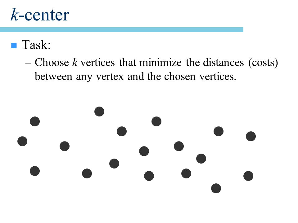 k-center n Task: –Choose k vertices that minimize the distances (costs) between any vertex and the chosen vertices.