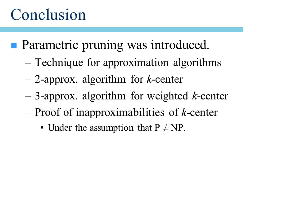 Conclusion n Parametric pruning was introduced. –Technique for approximation algorithms –2-approx.