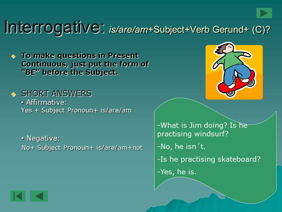 "Interrogative: is/are/am+Subject+Verb Gerund+ (C)?  To make questions in Present Continuous, just put the form of ""BE"" before the Subject.  SHORT AN"