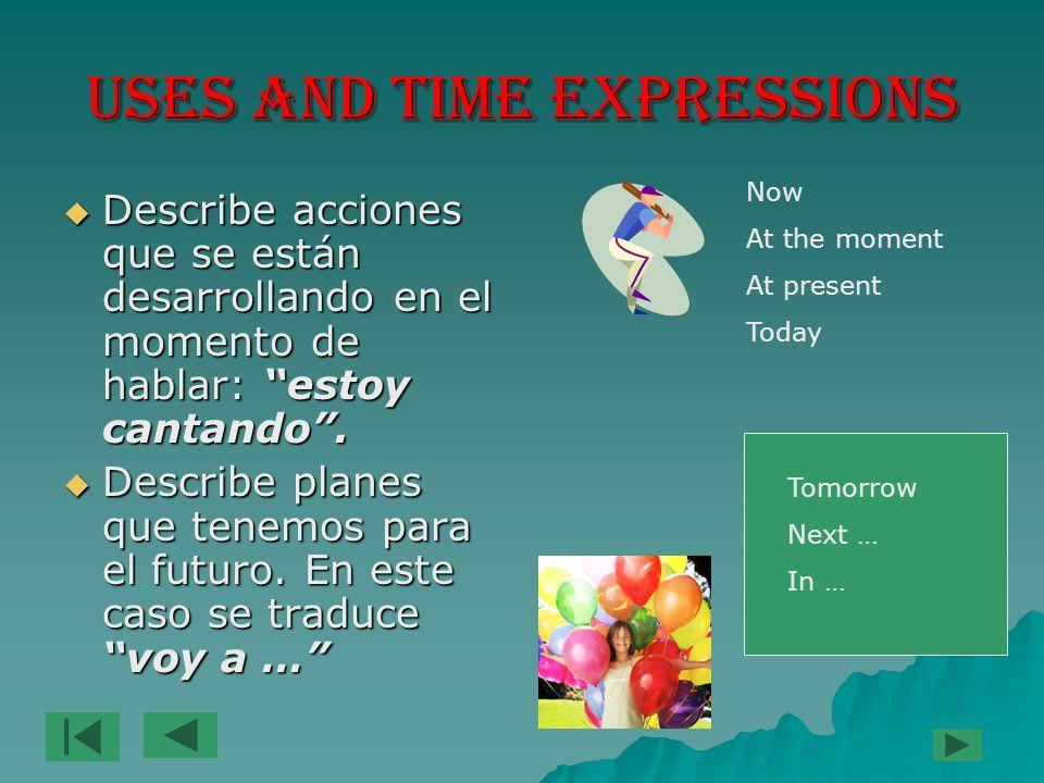 USES AND TIME EXPRESSIONS  Describe acciones que se están desarrollando en el momento de hablar: estoy cantando .