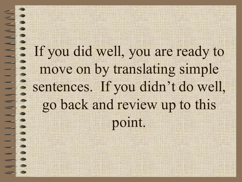 If you did well, you are ready to move on by translating simple sentences.