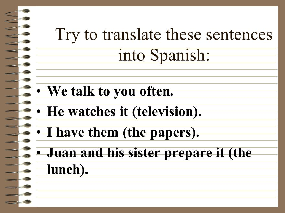 Try to translate these sentences into Spanish: We talk to you often.