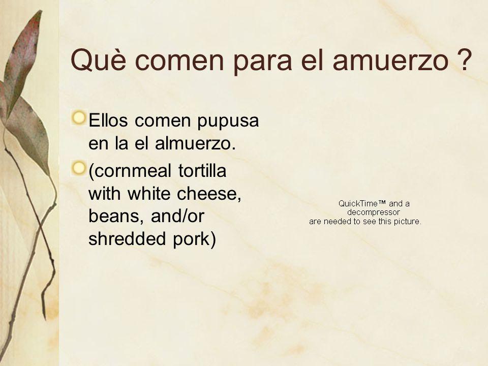 Què comen para el amuerzo ? Ellos comen pupusa en la el almuerzo. (cornmeal tortilla with white cheese, beans, and/or shredded pork)