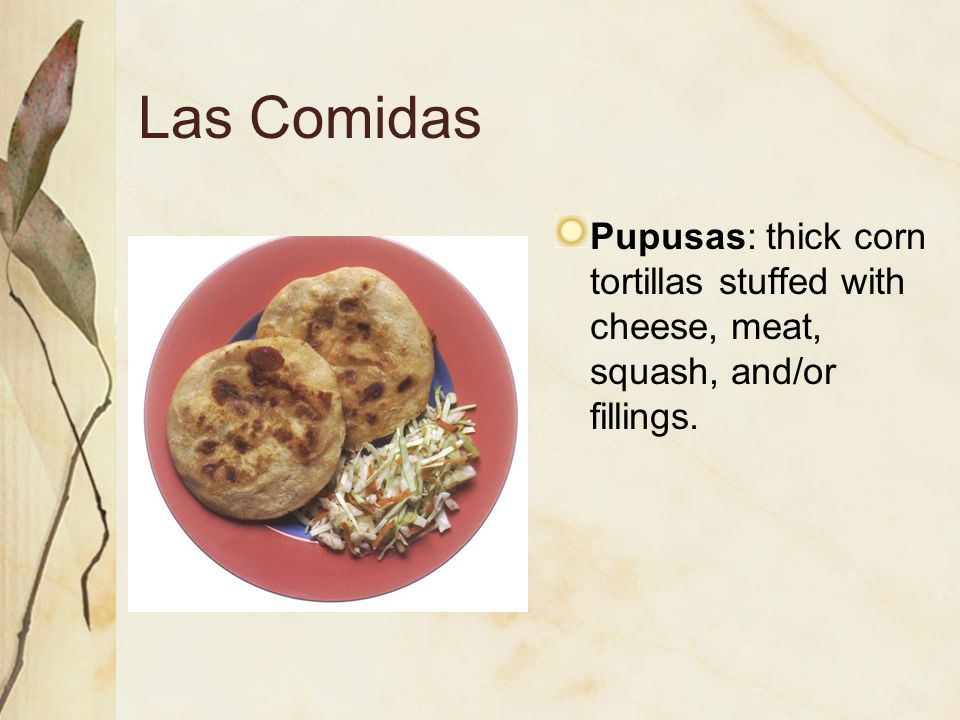 Las Comidas Pupusas: thick corn tortillas stuffed with cheese, meat, squash, and/or fillings.