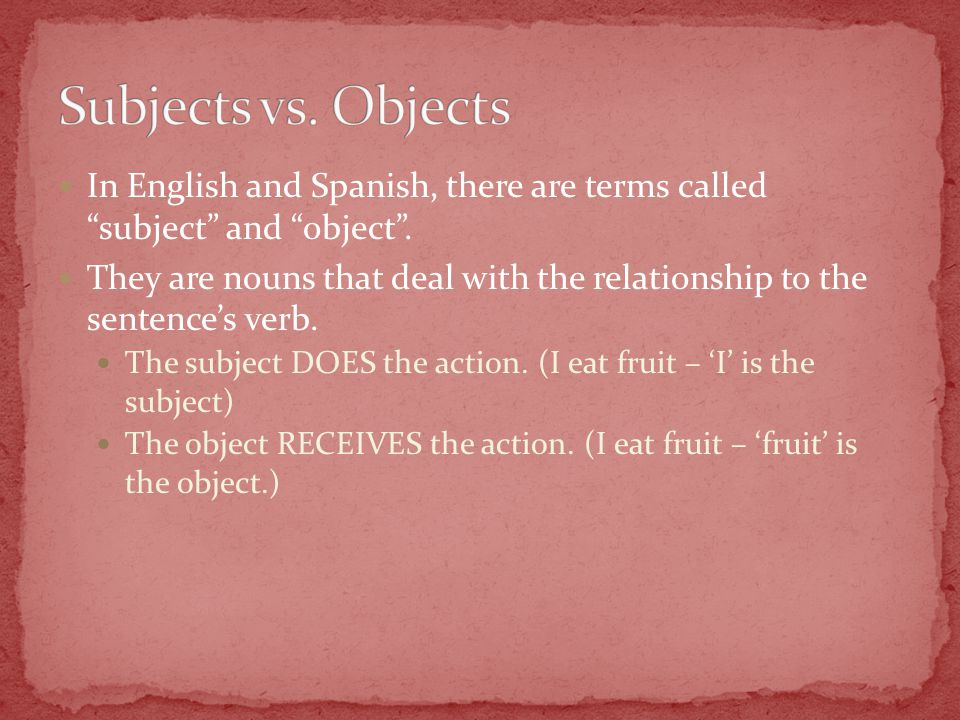 In English and Spanish, there are terms called subject and object .
