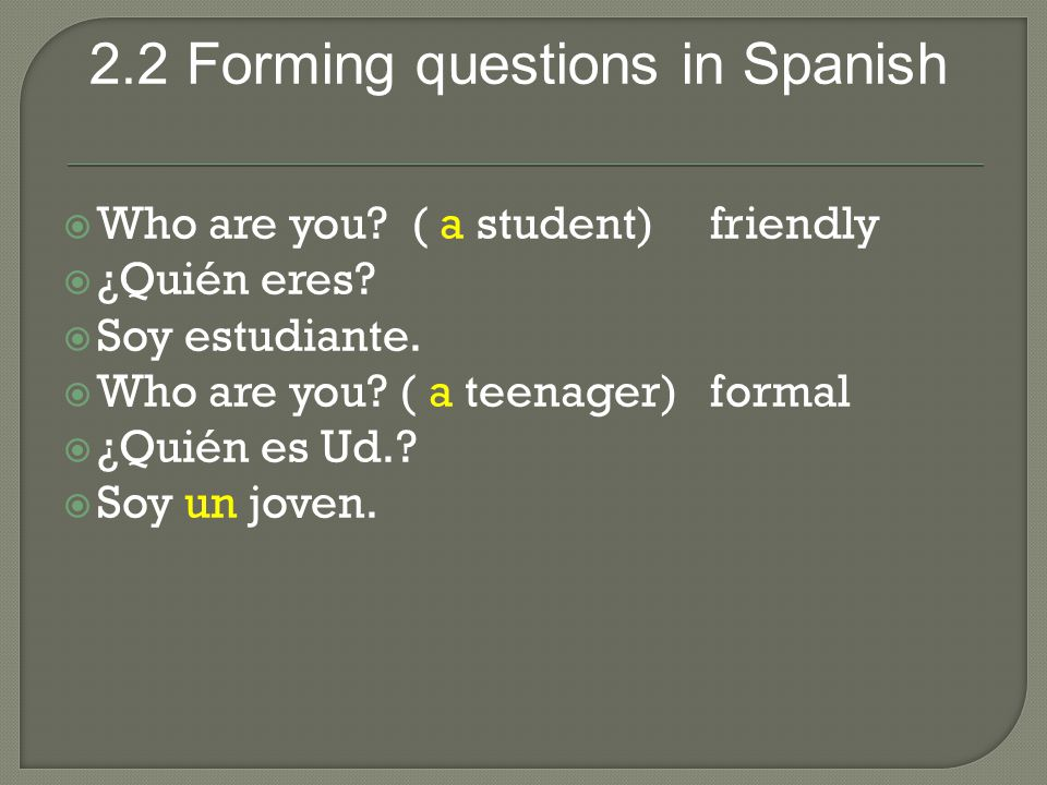 2.2 Forming questions in Spanish  Who are you. ( a student) friendly  ¿Quién eres.