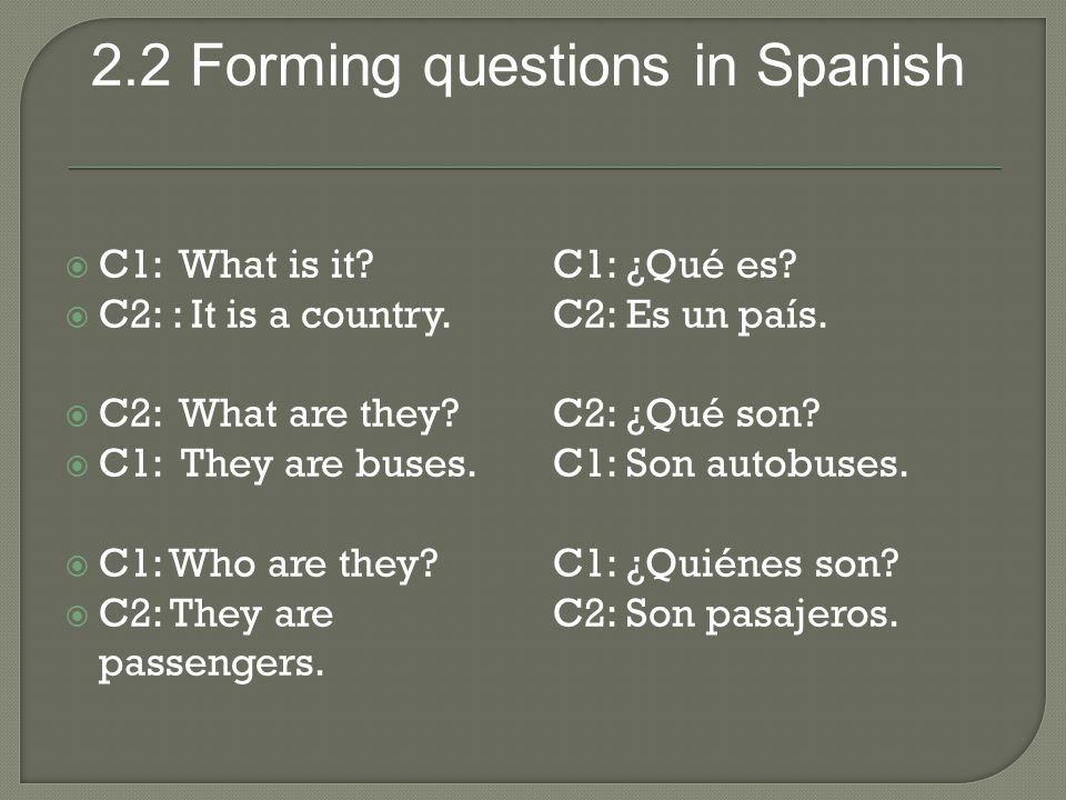 2.2 Forming questions in Spanish  C1: What is it?  C2: : It is a country.  C2: What are they?  C1: They are buses.  C1: Who are they?  C2: They